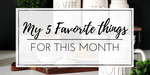 May Edition: My 5 Favorites Things